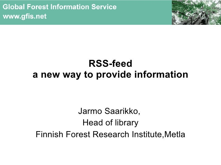 RSS-feed a new way to provide information Jarmo Saarikko,  Head of library Finnish Forest Research Institute, Metla