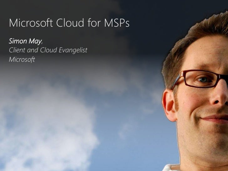 Microsoft Cloud for MSPs<br />Simon May, <br />Client and Cloud Evangelist<br />Microsoft <br />