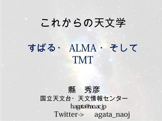 これからの天文学すばる・ ALMA ・そして      TMT         縣 秀彦 国立天文台・天文情報センター       h.agata@nao.ac.jp    Twitter->   agata_naoj
