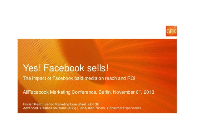 Yes! Facebook sells! The impact of Facebook paid media on reach and ROI AllFacebook Marketing Conference, Berlin, November...