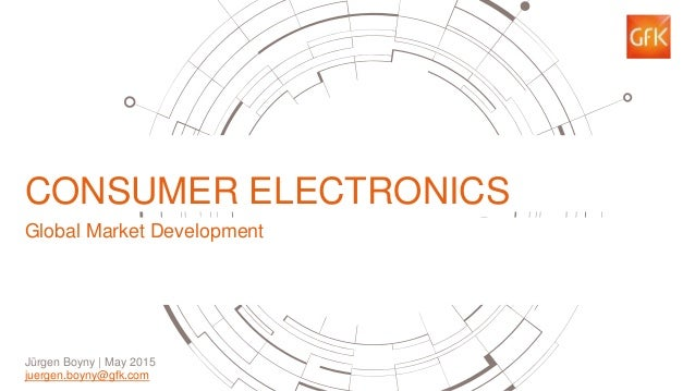 1 CONSUMER ELECTRONICS Global Market Development Jürgen Boyny | May 2015 juergen.boyny@gfk.com