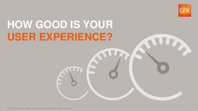 1© GfK 2014 | How Good is your User Experience? | 26. June 2014 HOW GOOD IS YOUR USER EXPERIENCE?