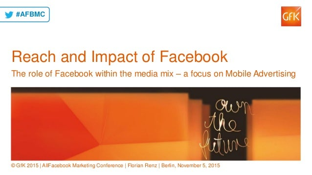 1© GfK November 5, 2015 | Reach and Impact of Facebook | All Facebook Conference Berlin | Florian Renz Reach and Impact of...