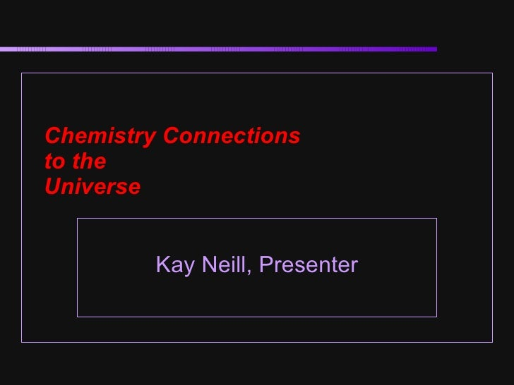 Chemistry Connections  to the  Universe Kay Neill, Presenter