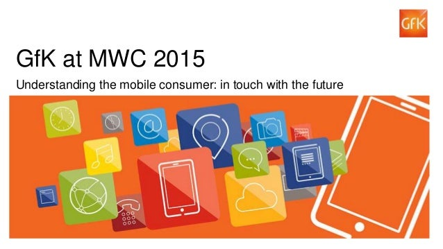 1© GfK 2015 | Mobile World Congress | 2-5 March 2015 GfK at MWC 2015 Understanding the mobile consumer: in touch with the ...