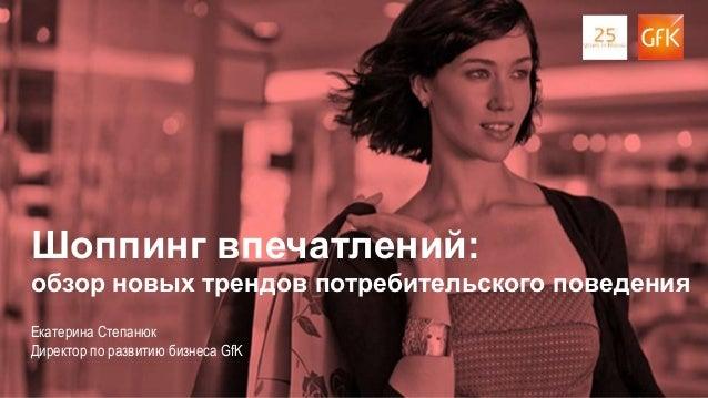 1 Екатерина Степанюк Директор по развитию бизнеса GfK Шоппинг впечатлений: обзор новых трендов потребительского поведения
