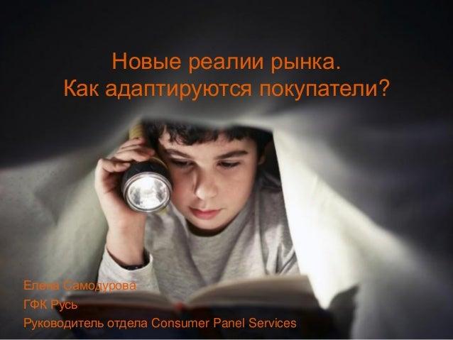 1 Новые реалии рынка. Как адаптируются покупатели? Елена Самодурова ГФК Русь Руководитель отдела Consumer Panel Services