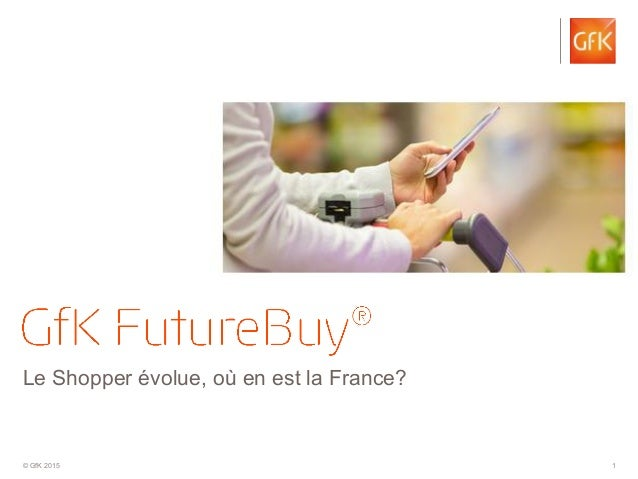 © GfK 2015 1 Le Shopper évolue, où en est la France?