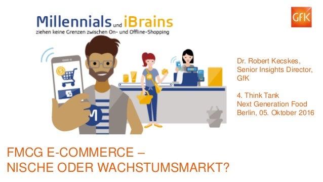 1© GfK 2016 | E-Commerce – Nische oder Wachstumsmarkt? 4. Think Tank, Next Generation Food, Berlin, 05.10.2016 FMCG E-COMM...