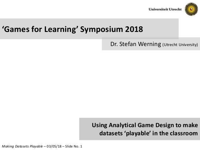 Making Datasets Playable – 03/05/18 – Slide No. 1 'Games for Learning' Symposium 2018 Dr. Stefan Werning (Utrecht Universi...