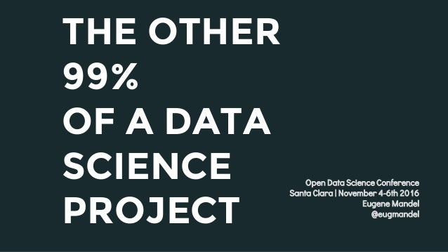 THE OTHER 99% OF A DATA SCIENCE PROJECT Open Data Science Conference Santa Clara | November 4-6th 2016 Eugene Mandel @eugm...