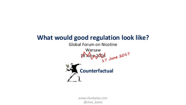 Counterfactual What would good regulation look like? Global Forum on Nicotine Warsaw 18 June 2016 www.clivebates.com @cliv...
