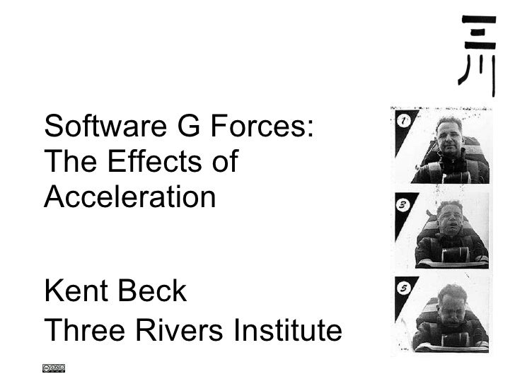 Software G Forces: The Effects of  Acceleration Kent Beck Three Rivers Institute