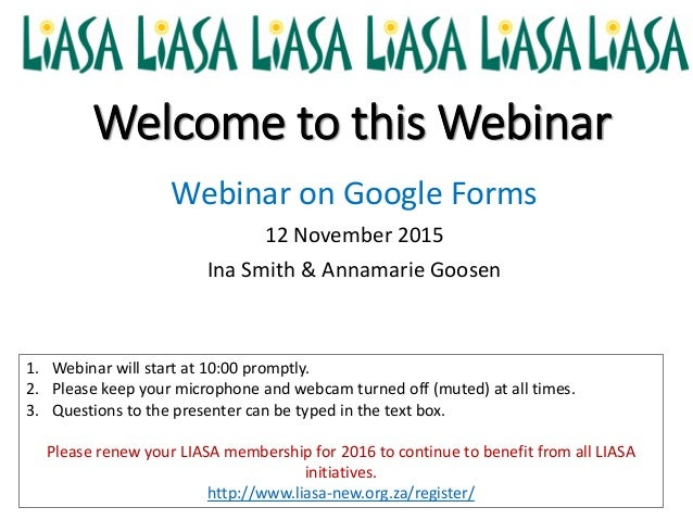 Welcome to this Webinar Webinar on Google Forms 12 November 2015 Ina Smith & Annamarie Goosen 1. Webinar will start at 10:...