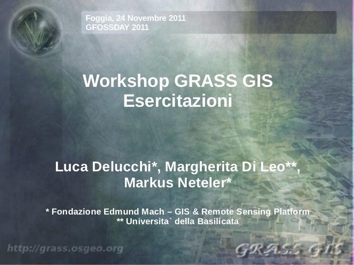 Foggia, 24 Novembre 2011        GFOSSDAY 2011       Workshop GRASS GIS           Esercitazioni Luca Delucchi*, Margherita ...