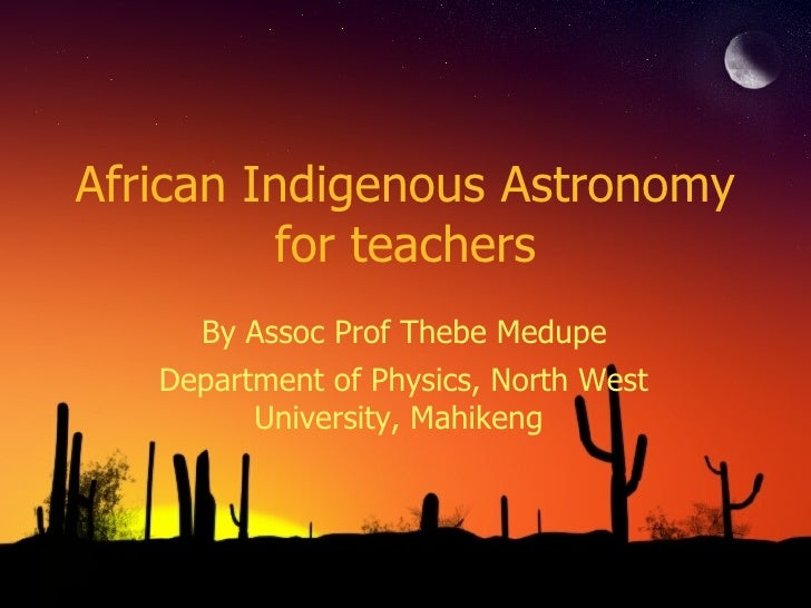 African Indigenous Astronomy for teachers By Assoc Prof Thebe Medupe Department of Physics, North West University, Mahikeng