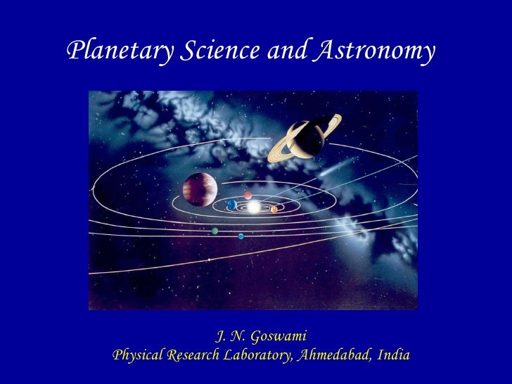 Planetary Science and Astronomy J. N. Goswami Physical Research Laboratory, Ahmedabad, India