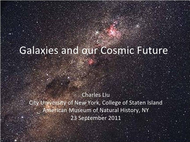 Galaxies and our Cosmic Future  Charles Liu City University of New York, College of Staten Island American Museum of Natur...