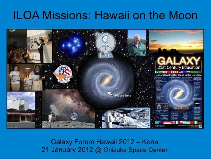 ILOA Missions: Hawaii on the Moon        Galaxy Forum Hawaii 2012 – Kona     21 January 2012 @ Onizuka Space Center