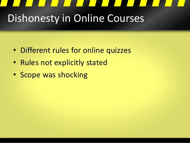Dishonesty in Online Courses • Different rules for online quizzes • Rules not explicitly stated • Scope was shocking