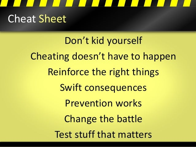 Cheat Sheet Don't kid yourself Cheating doesn't have to happen Reinforce the right things Swift consequences Prevention wo...