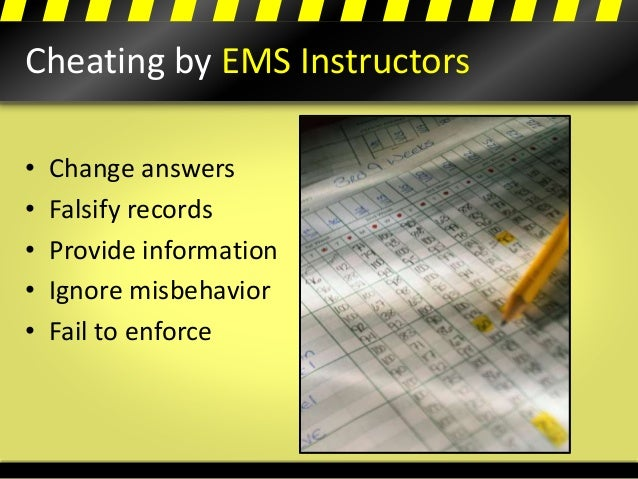 Cheating by EMS Instructors • Change answers • Falsify records • Provide information • Ignore misbehavior • Fail to enforce
