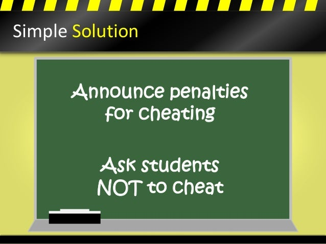 Simple Solution Announce penalties for cheating Ask students NOT to cheat