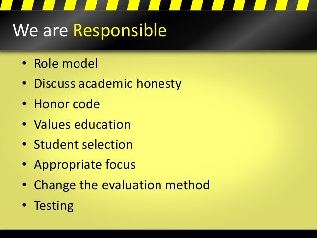 We are Responsible • Role model • Discuss academic honesty • Honor code • Values education • Student selection • Appropria...