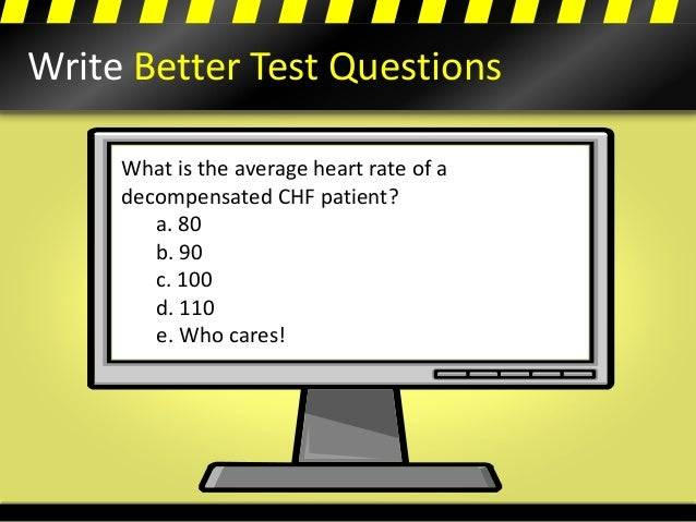 Write Better Test Questions What is the average heart rate of a decompensated CHF patient? a. 80 b. 90 c. 100 d. 110 e. Wh...