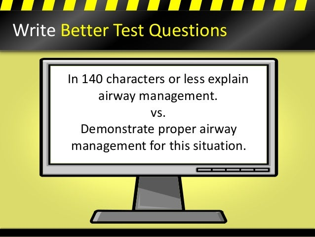 Write Better Test Questions In 140 characters or less explain airway management. vs. Demonstrate proper airway management ...