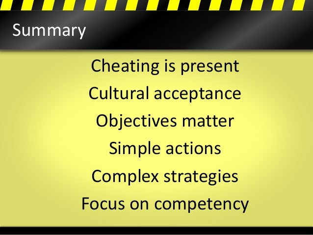 Summary Cheating is present Cultural acceptance Objectives matter Simple actions Complex strategies Focus on competency