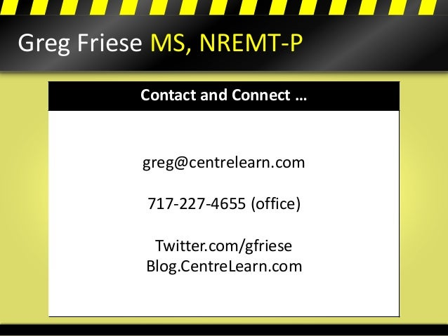Greg Friese MS, NREMT-P Contact and Connect … greg@centrelearn.com 717-227-4655 (office) Twitter.com/gfriese Blog.CentreLe...