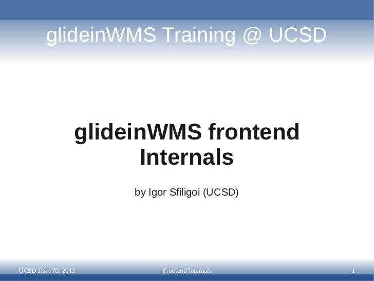glideinWMS Training @ UCSD                 glideinWMS frontend                        Internals                      by Ig...