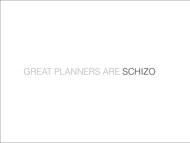 GREAT PLANNERS ARE SCHIZO