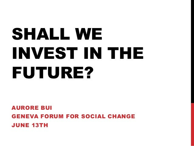 SHALL WE INVEST IN THE FUTURE? AURORE BUI GENEVA FORUM FOR SOCIAL CHANGE JUNE 13TH