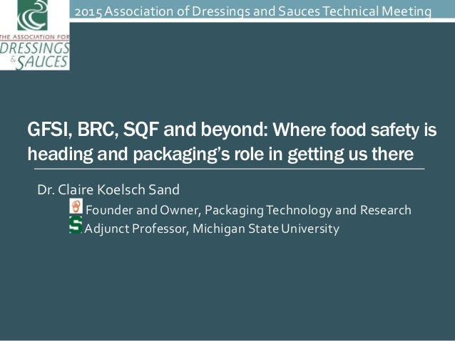 GFSI, BRC, SQF and beyond: Where food safety is heading and packaging's role in getting us there Dr. Claire Koelsch Sand F...