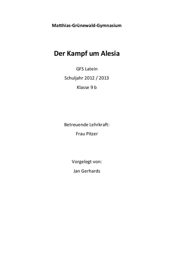 Matthias-Grünewald-GymnasiumDer Kampf um AlesiaGFS LateinSchuljahr 2012 / 2013Klasse 9 bBetreuende Lehrkraft:Frau PitzerVo...