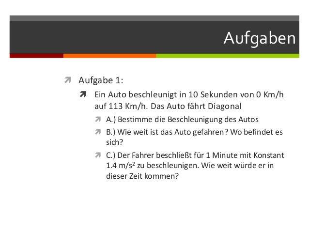 Aufgaben Aufgabe 1:    Ein Auto beschleunigt in 10 Sekunden von 0 Km/h      auf 113 Km/h. Das Auto fährt Diagonal      ...