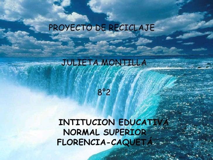 PROYECTO DE RECICLAJE<br />JULIETA MONTILLA<br />8°2<br />    INTITUCION EDUCATIVA<br />NORMAL SUPERIOR<br />FLORENCIA-CAQ...