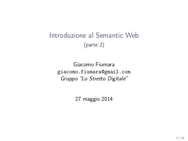 """Introduzione al Semantic Web (parte 2) Giacomo Fiumara giacomo.fiumara@gmail.com Gruppo """"Lo Stretto Digitale"""" 27 maggio 20..."""