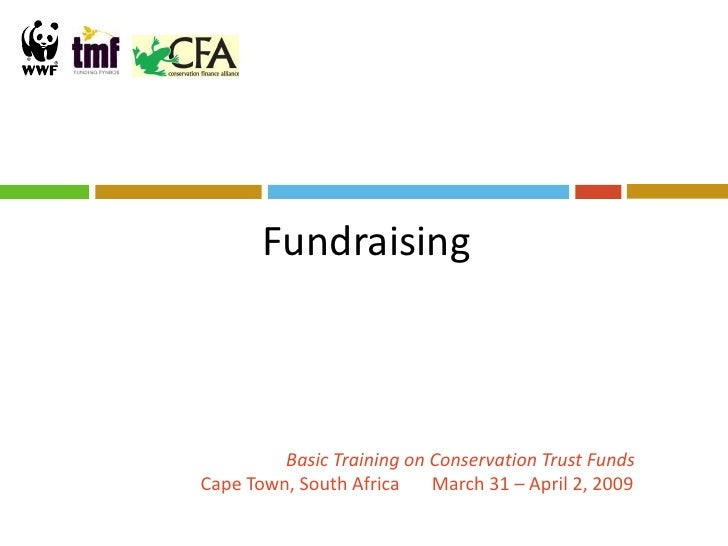 Fundraising             Basic Training on Conservation Trust Funds Cape Town, South Africa    March 31 – April 2, 2009