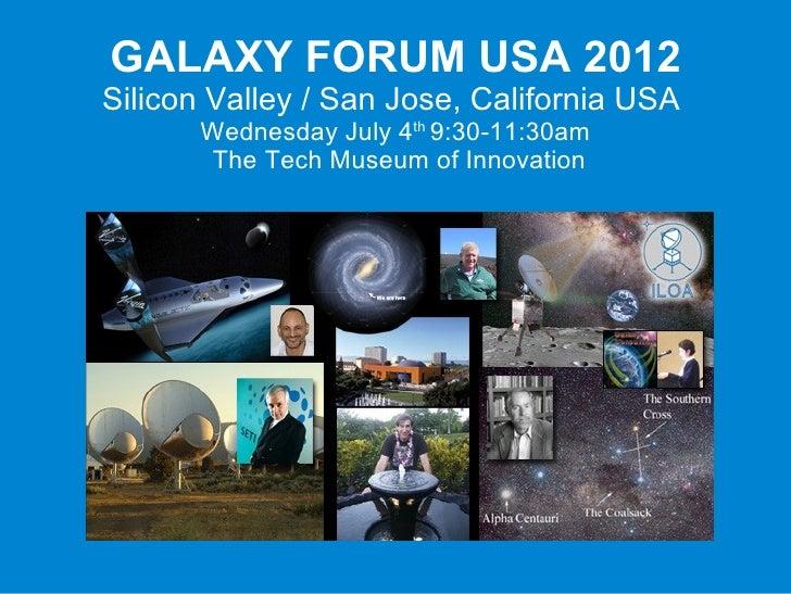 GALAXY FORUM USA 2012Silicon Valley / San Jose, California USA      Wednesday July 4th 9:30-11:30am      The Tech Museum o...