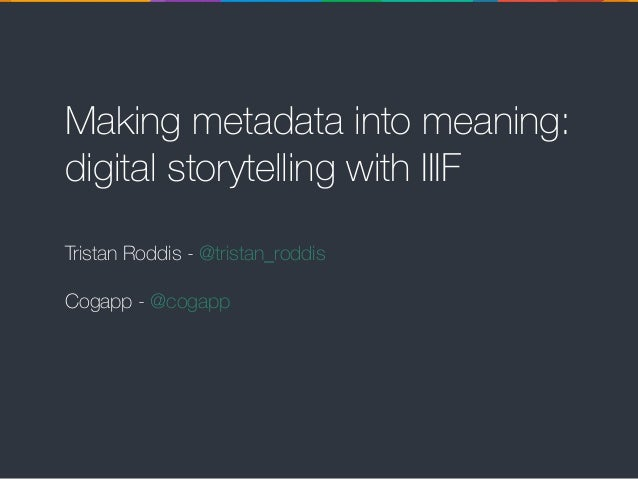 Making metadata into meaning: digital storytelling with IIIF Tristan Roddis - @tristan_roddis Cogapp - @cogapp