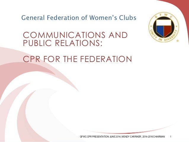 COMMUNICATIONS AND PUBLIC RELATIONS: CPR FOR THE FEDERATION General Federation of Women's Clubs GFWC CPR PRESENTATION JUNE...