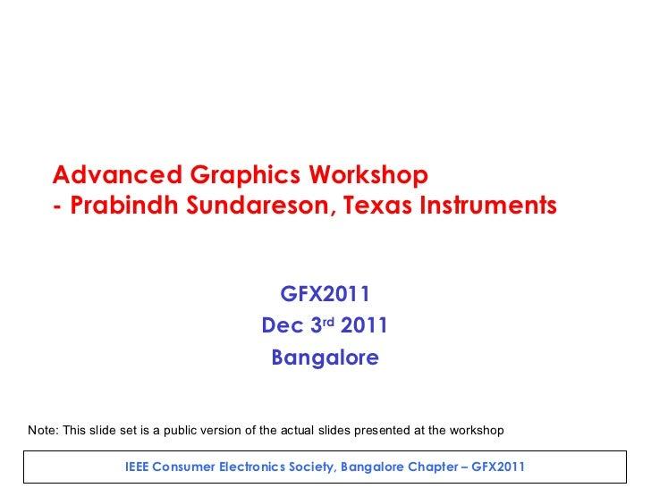 Advanced Graphics Workshop - Prabindh Sundareson, Texas Instruments GFX2011 Dec 3 rd  2011 Bangalore Note: This slide set ...
