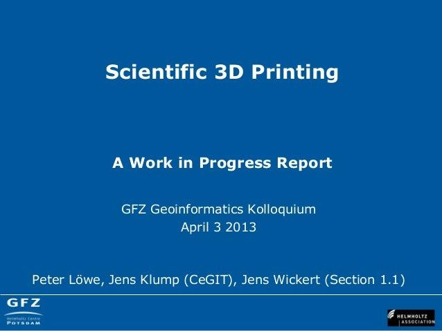 Scientific 3D Printing            A Work in Progress Report             GFZ Geoinformatics Kolloquium                     ...
