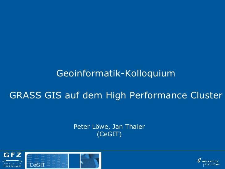 Geoinformatik-KolloquiumGRASS GIS auf dem High Performance Cluster            Peter Löwe, Jan Thaler                   (Ce...