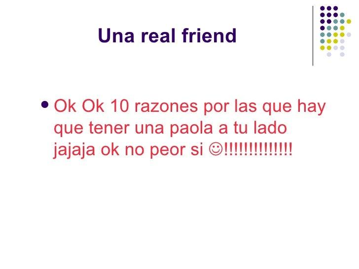 Una real friend <ul><li>Ok Ok 10 razones por las que hay que tener una paola a tu lado jajaja ok no peor si   !!!!!!!!!!!...