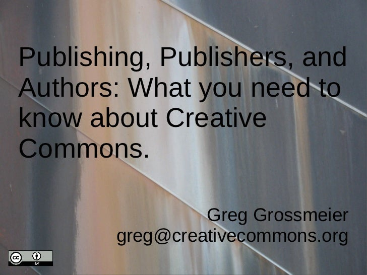 Publishing, Publishers, andAuthors: What you need toknow about CreativeCommons.                 Greg Grossmeier        gre...