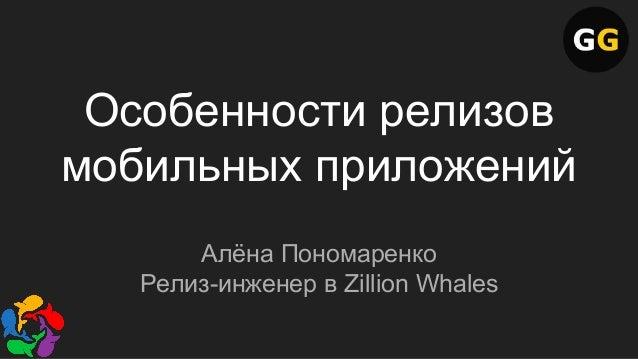 Особенности релизов мобильных приложений Алёна Пономаренко Релиз-инженер в Zillion Whales